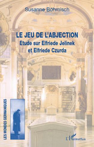 Le jeu de l'abjection. Etude sur Elfriede Jelinek et Elfriede Czurda.
