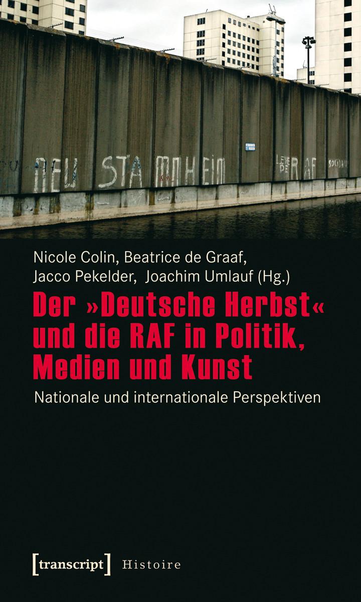 Der »Deutsche Herbst« und die RAF in Politik, Medien und Kunst. Nationale und internationale Perspektiven.