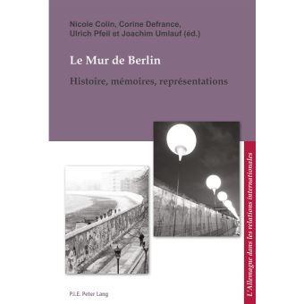 Le Mur de Berlin. Histoire – Mémoires Représentations.